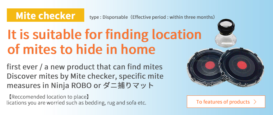 Mite checker It is suitable for finding location of mites to hide in home first ever / a new product that can find mites Discover mites by Mite checker, specific mite measures in Ninja ROBO(ダニ捕りロボ) or ダニ捕りマット Reccomended location to place lications you are worried such as bedding, rug and sofa etc.