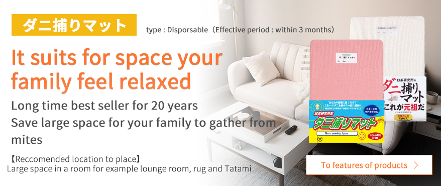 ダニ捕りマット type : Disporsable Effective period : within 3 months It suits for space your family feel relaxed long time best seller for 20 years Save large space for your family to gather from mites Reccomended location to place Large space in a room for example lounge room, rug and Tayami